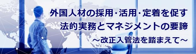 3月4日(月)~7日(木) 外国人材の採用・活用・定着を促す法的実務とマネジメントの要諦 ~ 改正入管法を踏まえて ~